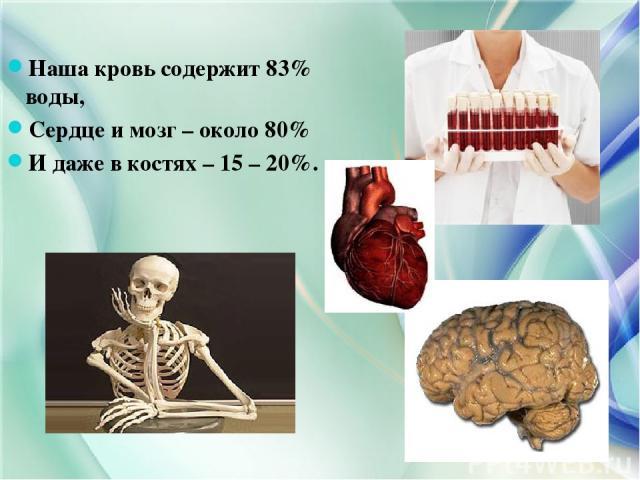 Наша кровь содержит 83% воды, Сердце и мозг – около 80% И даже в костях – 15 – 20%.