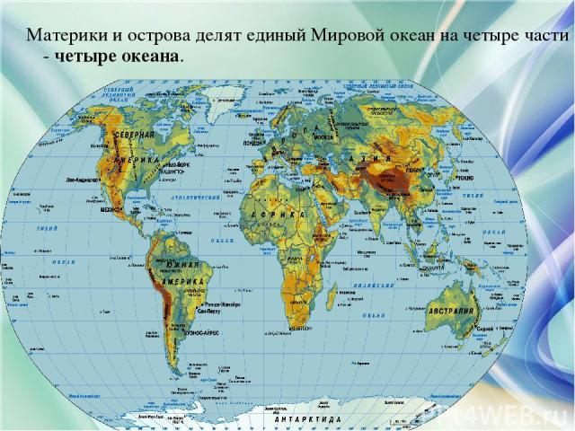 Материки и острова делят единый Мировой океан на четыре части - четыре океана.