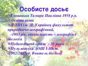 Особисте досьє Гловацька Тамара Павлівна 1958 р.н. Освіта вища ЛДПІ ім. Л. Украї
