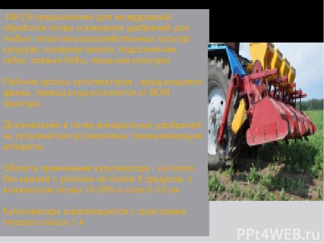 КФ-2,8 предназначен для междурядной обработки почвы и внесения удобрений для любых типов сельскохозяйственных культур: кукуруза, сахарная свекла, подсолнечник, табак, соевые бобы, овощные культуры. Рабочие органы культиваторов - вращающиеся фрезы. …