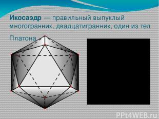 Икосаэдр— правильный выпуклый многогранник, двадцатигранник, один из тел Платон