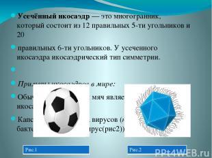 Усечённый икосаэдр— этомногогранник, который состоит из 12 правильных 5-ти уго