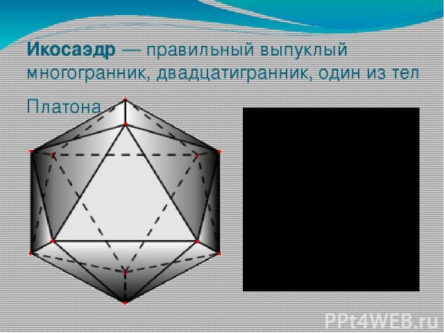 Икосаэдр— правильный выпуклый многогранник, двадцатигранник, один из тел Платона.
