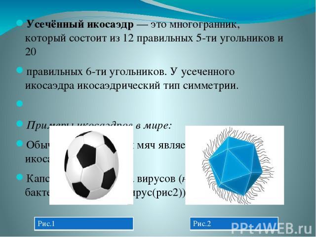 Усечённый икосаэдр— этомногогранник, который состоит из 12 правильных 5-ти угольников и 20 правильных 6-ти угольников. У усеченного икосаэдра икосаэдрический тип симметрии.  Примеры икосаэдров в мире: Обычный футбольный мяч является усечённым ико…