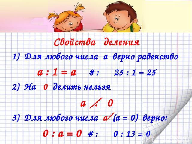 Свойства деления 1) Для любого числа а верно равенство а : 1 = а # : 25 : 1 = 25 2) На 0 делить нельзя а : 0 3) Для любого числа а (а = 0) верно: 0 : а = 0 # : 0 : 13 = 0