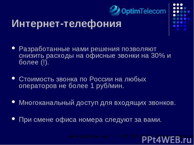 Интернет-телефония Разработанные нами решения позволяют снизить расходы на офисные звонки на 30% и более (!). Стоимость звонка по России на любых операторов не более 1 руб/мин. Многоканальный доступ для входящих звонков. При смене офиса номера следу…