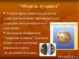 """""""Модель пудинга"""" Томсон представив модель атома у вигляді позитивно зарядженої к"""