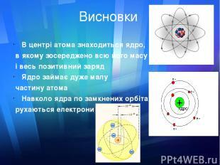 Висновки В центрі атома знаходиться ядро, в якому зосереджено всю його масу і ве