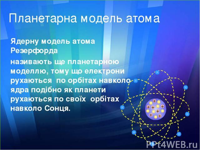 Планетарна модель атома Ядерну модель атома Резерфорда називають ще планетарною моделлю, тому що електрони рухаються по орбітах навколо ядра подібно як планети рухаються по своїх орбітах навколо Сонця. + + + + + + +