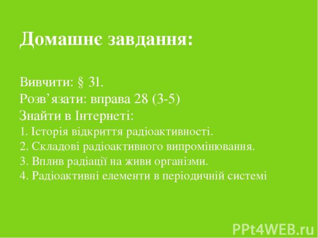 Домашнє завдання: Вивчити: § 31. Розв'язати: вправа 28 (3-5) Знайти в Інтернеті: 1. Історія відкриття радіоактивності. 2. Складові радіоактивного випромінювання. 3. Вплив радіації на живи організми. 4. Радіоактивні елементи в періодичній системі