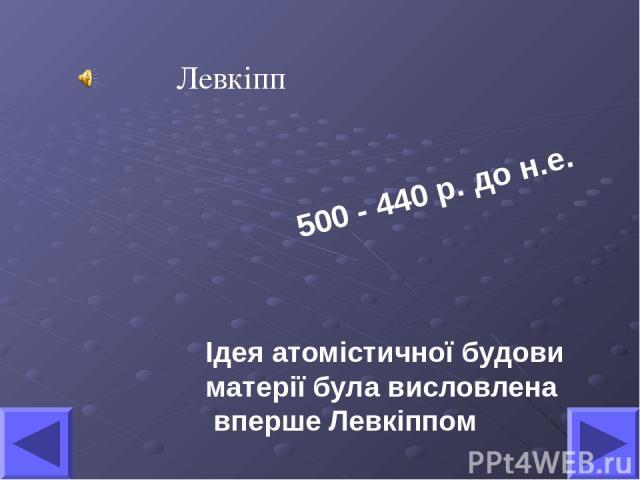 Ідея атомістичної будови матерії була висловлена вперше Левкіппом Левкіпп 500 - 440 р. до н.е.