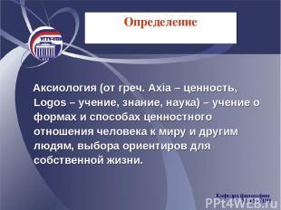 Определение Аксиология (от греч. Axia – ценность, Logos – учение, знание, наука)