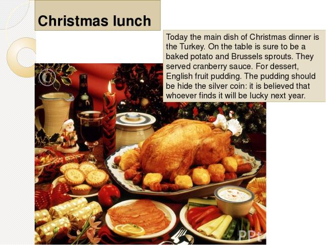 Today the main dish of Christmas dinner is the Turkey. On the table is sure to be a baked potato and Brussels sprouts. They served cranberry sauce. For dessert, English fruit pudding. The pudding should be hide the silver coin: it is believed that w…