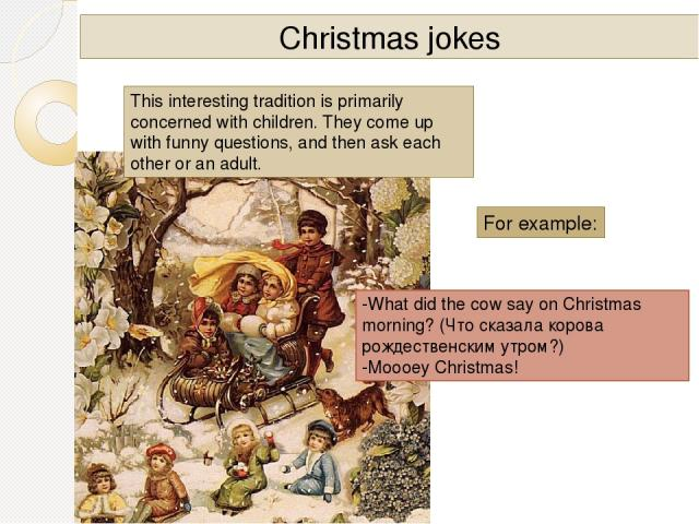 Christmas jokes For example: -What did the cow say on Christmas morning? (Что сказала корова рождественским утром?) -Moooey Christmas! This interesting tradition is primarily concerned with children. They come up with funny questions, and then ask…