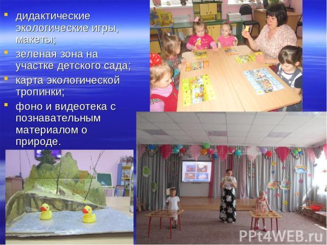 дидактические экологические игры, макеты; зеленая зона на участке детского сада; карта экологической тропинки; фоно и видеотека с познавательным материалом о природе.