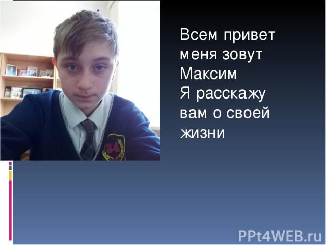 Всем привет меня зовут Максим Я расскажу вам о своей жизни