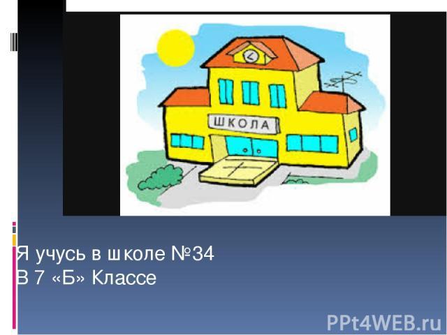 Я учусь в школе №34 В 7 «Б» Классе