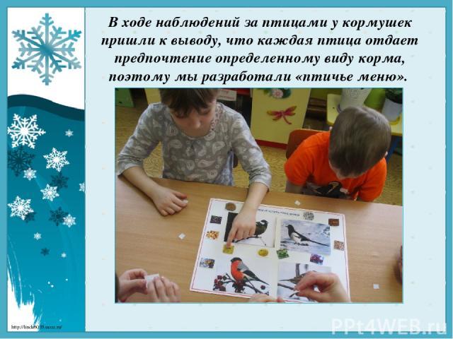 В ходе наблюдений за птицами у кормушек пришли к выводу, что каждая птица отдает предпочтение определенному виду корма, поэтому мы разработали «птичье меню». http://linda6035.ucoz.ru/