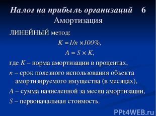 Налог на прибыль организаций 6 Амортизация ЛИНЕЙНЫЙ метод: K =1/n ×100%, А = S ×