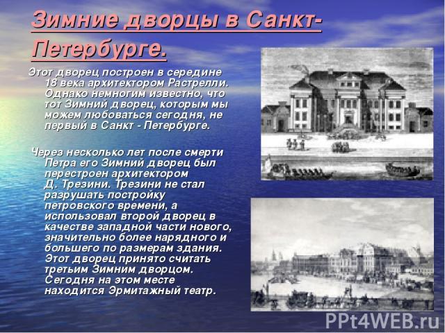 Зимние дворцы в Санкт-Петербурге. Этот дворец построен в середине 18 века архитектором Растрелли. Однако немногим известно, что тот Зимний дворец, которым мы можем любоваться сегодня, не первый в Санкт - Петербурге. Через несколько лет после смерти …