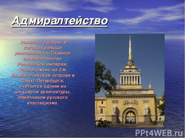 Адмиралтейство комплекс зданий, в которых раньше располагалось Главное адмиралтейство Российской империи. Расположено на 2-м Адмиралтейском острове в Санкт-Петербурге, считается одним из шедевров архитектуры, памятником русского классицизма.