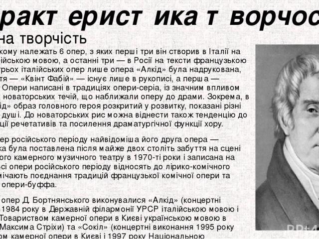 Характеристика творчості Оперна творчість Бортнянському належать 6 опер, з яких перші три він створив в Італії на тексти італійською мовою, а останні три — в Росії на тексти французькою мовою. Із трьох італійських опер лише опера «Алкід» була надрук…
