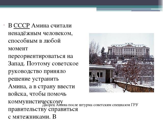 В СССР Амина считали ненадёжным человеком, способным в любой момент переориентироваться на Запад. Поэтому советское руководство приняло решение устранить Амина, а в страну ввести войска, чтобы помочь коммунистическому правительству справиться с мяте…
