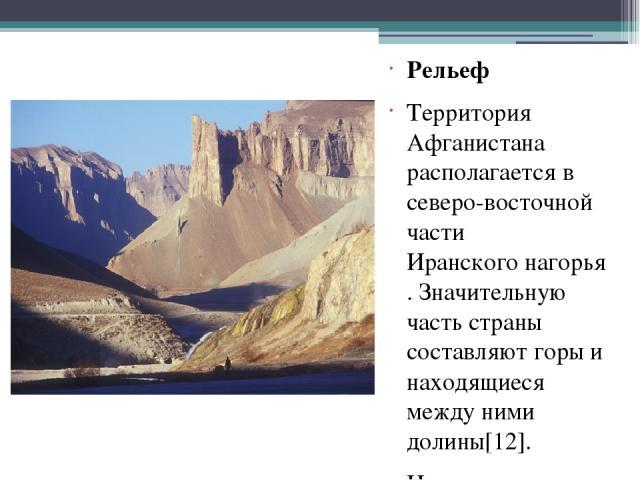 Рельеф Территория Афганистана располагается в северо-восточной части Иранского нагорья. Значительную часть страны составляют горы и находящиеся между ними долины[12]. На севере страны расположена Бактрийская равнина, в пределах которой лежит песчано…