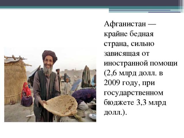 Афганистан— крайне бедная страна, сильно зависящая от иностранной помощи (2,6млрд долл. в 2009 году, при государственном бюджете 3,3млрд долл.).