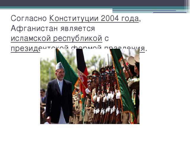 Согласно Конституции 2004 года, Афганистан является исламской республикой с президентской формой правления.