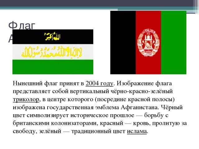 Флаг Афганистана Нынешний флаг принят в 2004 году. Изображение флага представляет собой вертикальный чёрно-красно-зелёный триколор, в центре которого (посредине красной полосы) изображена государственная эмблема Афганистана. Чёрный цвет символизируе…