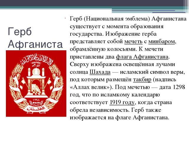 Герб Афганистана Герб (Национальная эмблема) Афганистана существует с момента образования государства. Изображение герба представляет собой мечеть с минбаром, обрамлённую колосьями. К мечети приставлены два флага Афганистана. Сверху изображена освещ…