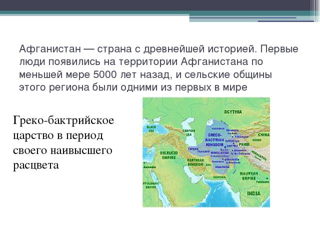 Афганистан— страна с древнейшей историей. Первые люди появились на территории Афганистана по меньшей мере 5000 лет назад, и сельские общины этого региона были одними из первых в мире Греко-бактрийское царство в период своего наивысшего расцвета