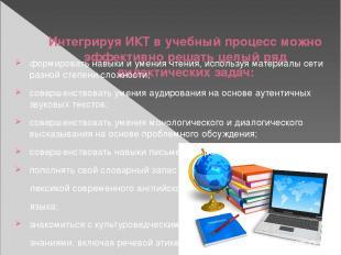 Интегрируя ИКТ в учебный процесс можно эффективно решать целый ряд дидактических