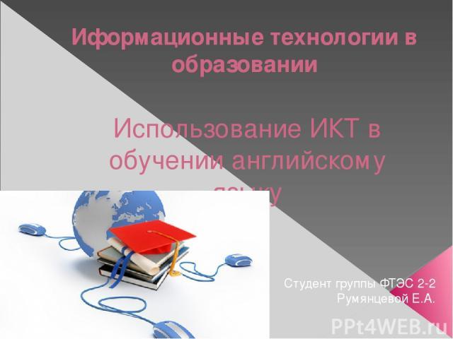 Иформационные технологии в образовании Использование ИКТ в обучении английскому языку Студент группы ФТЭС 2-2 Румянцевой Е.А.