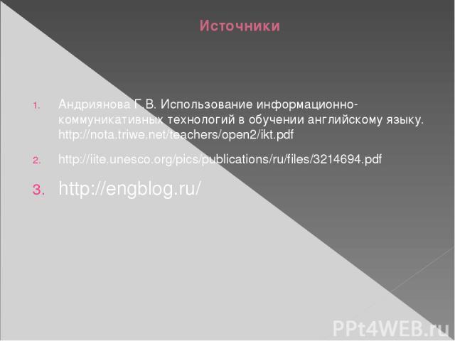 Источники Андриянова Г.В. Использование информационно-коммуникативных технологий в обучении английскому языку. http://nota.triwe.net/teachers/open2/ikt.pdf http://iite.unesco.org/pics/publications/ru/files/3214694.pdf http://engblog.ru/