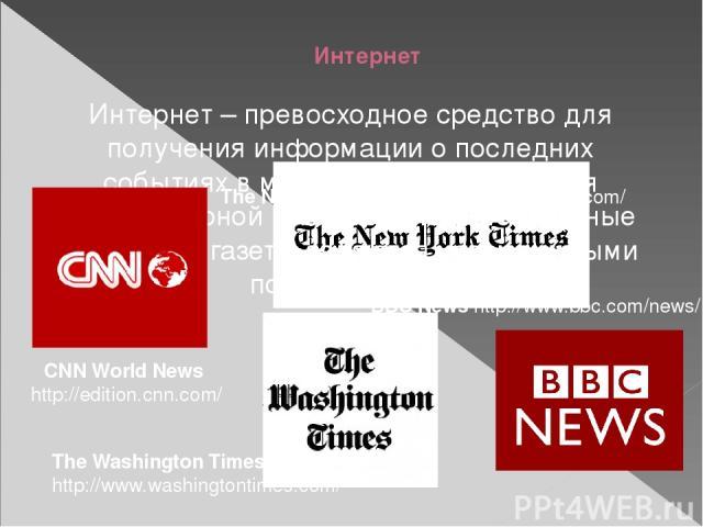 Интернет Интернет – превосходное средство для получения информации о последних событиях в мире. В плане овладения межкультурной компетенцией электронные журналы и газеты являются незаменимыми помощниками. BBS News http://www.bbc.com/news/ CNN World …