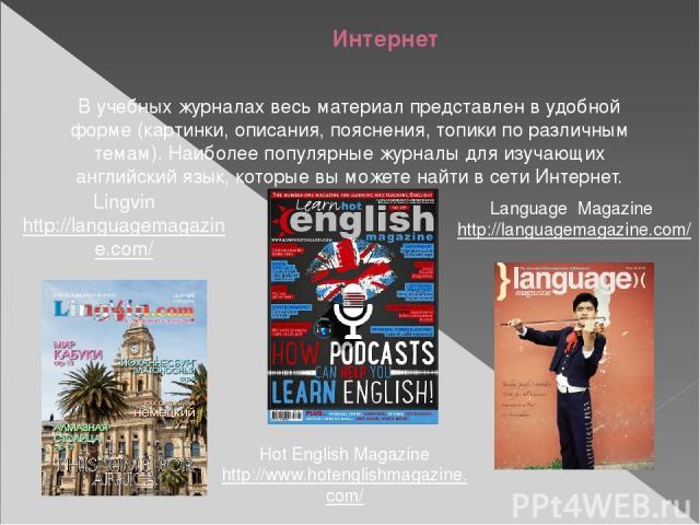 Интернет В учебных журналах весь материал представлен в удобной форме (картинки, описания, пояснения, топики по различным темам). Наиболее популярные журналы для изучающих английский язык, которые вы можете найти в сети Интернет. Language Magazine h…