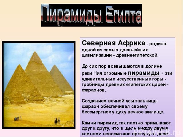 Северная Африка- родина одной из самых древнейших цивилизаций - древнеегипетской. До сих пор возвышаются в долине реки Нил огромные пирамиды- эти удивительные искусственные горы - гробницы древних египетских царей - фараонов. Созданием вечной усып…