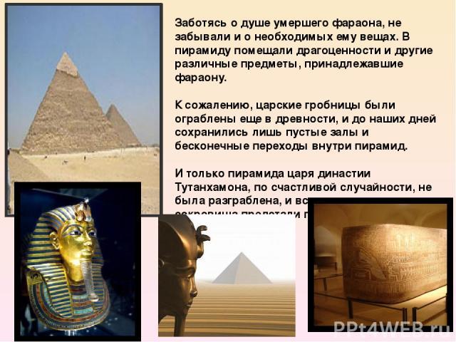 Заботясь о душе умершего фараона, не забывали и о необходимых ему вещах. В пирамиду помещали драгоценности и другие различные предметы, принадлежавшие фараону. К сожалению, царские гробницы были ограблены еще в древности, и до наших дней сохранились…