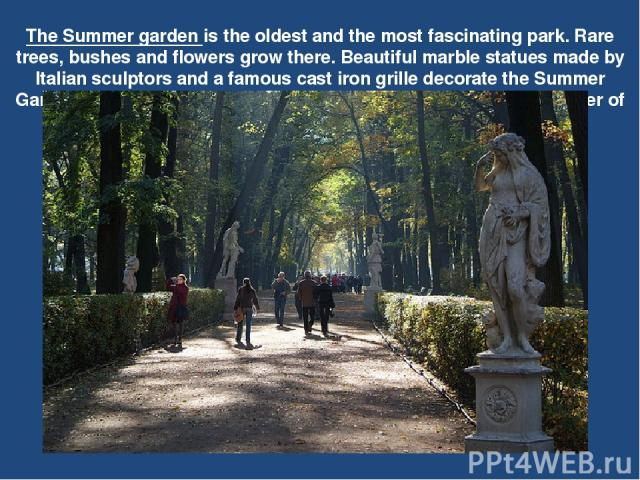The Summer garden is the oldest and the most fascinating park. Rare trees, bushes and flowers grow there. Beautiful marble statues made by Italian sculptors and a famous cast iron grille decorate the Summer Garden. There is a bronze monument to the …