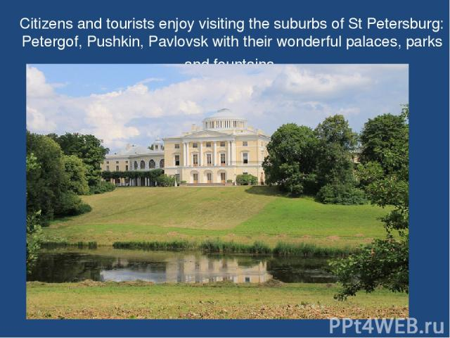 Citizens and tourists enjoy visiting the suburbs of St Petersburg: Petergof, Pushkin, Pavlovsk with their wonderful palaces, parks and fountains.