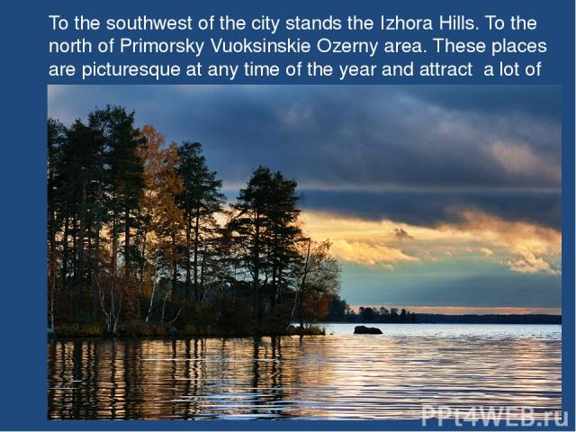 To the southwest of the city stands the Izhora Hills. To the north of Primorsky Vuoksinskie Ozerny area. These places are picturesque at any time of the year and attract a lot of tourists.