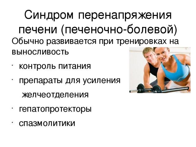 Синдром перенапряжения печени (печеночно-болевой) Обычно развивается при тренировках на выносливость контроль питания препараты для усиления желчеотделения гепатопротекторы спазмолитики