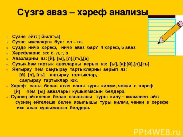 Сүзгә аваз – хәреф анализы Сүзне әйт: [ йылгъа] Сүзне иҗекләргә бүл: ел – га. Сүздә ничә хәреф, ничә аваз бар? 4 хәреф, 5 аваз Хәрефләрне яз: е, л, г, а Авазларны яз: [й], [ы], [л],[гъ],[а] Сузык һәм тартык авазларны аерып яз: [ы], [а];[й],[л],[гъ] …