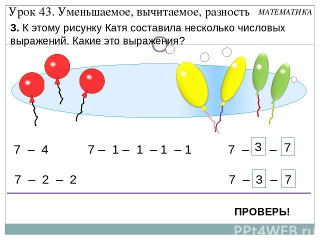 7 – 1 – 1 – 1 – 1 7 – 4 7 – 2 – 2 7 – 1 – 3 7 – 3 – 1 7 3 7 3 Урок 43. Уменьшаемое, вычитаемое, разность 3. К этому рисунку Катя составила несколько числовых выражений. Какие это выражения? ПРОВЕРЬ! МАТЕМАТИКА