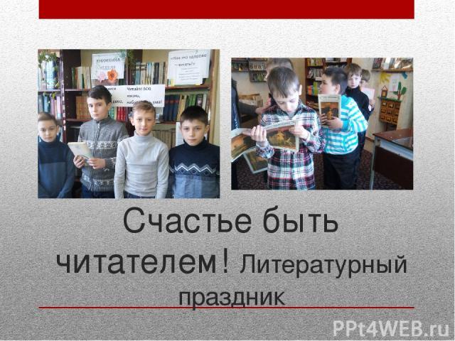 Счастье быть читателем! Литературный праздник Сделали все от нас зависящее, чтобы дети пошли к нам, приняли участие в разработанной нами Программе.