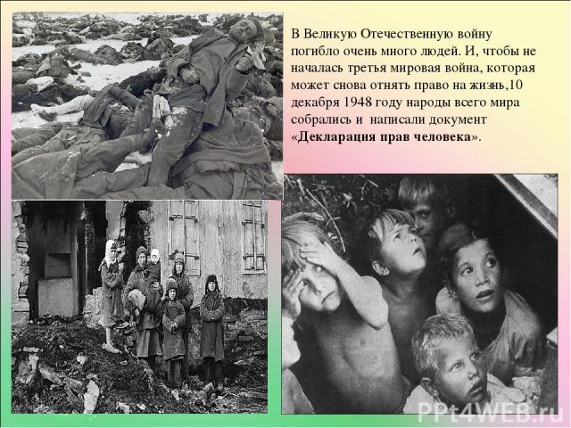 В Великую Отечественную войну погибло очень много людей. И, чтобы не началась третья мировая война, которая может снова отнять право на жизнь,10 декабря 1948 году народы всего мира собрались и написали документ «Декларация прав человека».