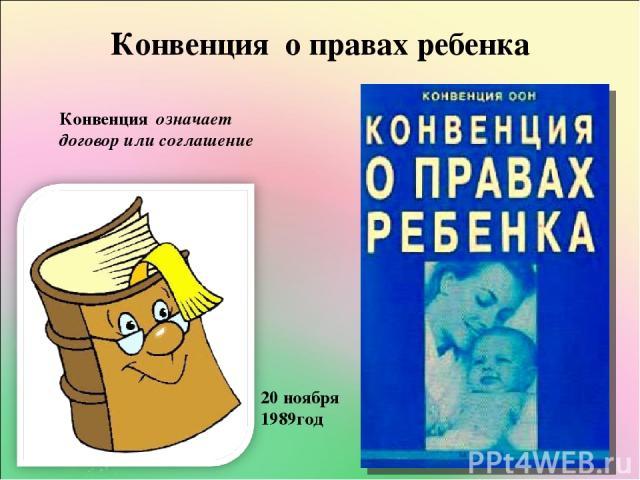 Конвенция о правах ребенка Конвенция означает договор или соглашение 20 ноября 1989год