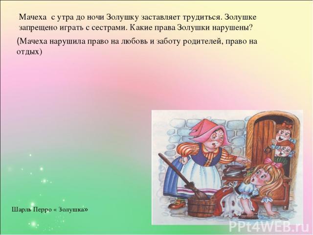 Мачеха с утра до ночи Золушку заставляет трудиться. Золушке запрещено играть с сестрами. Какие права Золушки нарушены? (Мачеха нарушила право на любовь и заботу родителей, право на отдых) Шарль Перро « Золушка»